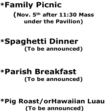 *Family Picnic  (Nov. 5th after 11:30 Mass under the Pavilion)   *Spaghetti Dinner  (To be announced)   *Parish Breakfast   (To be announced)   *Pig Roast/orHawaiian Luau   (To be announced)
