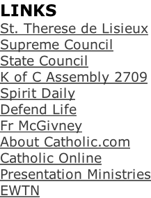 LINKS St. Therese de Lisieux Supreme Council State Council K of C Assembly 2709 Spirit Daily Defend Life Fr McGivney About Catholic.com Catholic Online Presentation Ministries EWTN